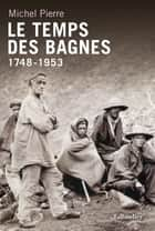 Le temps des bagnes 1748 - 1953 ebook by Michel Pierre