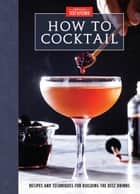 How to Cocktail - Recipes and Techniques for Building the Best Drinks ebook by