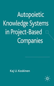 Autopoietic Knowledge Systems in Project-Based Companies ebook by Dr Kaj U. Koskinen