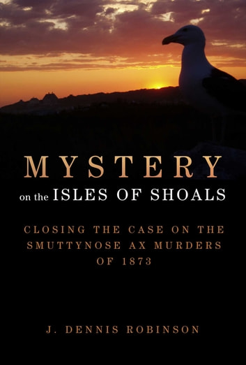 Mystery on the Isles of Shoals - Closing the Case on the Smuttynose Ax Murders of 1873 ebook by J. Dennis Robinson