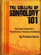 The College of Songology 101: The Singer/Songwriter's 'Need To Know' Reference Handbook ebook by Preshias Harris
