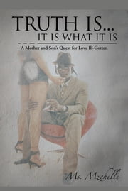 Truth is... It is What It is - A Mother and Son's Quest for Love Ill-Gotten ebook by Ms. Mzchelle