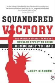 Squandered Victory - The American Occupation and the Bungled Effort to Bring Democracy to Iraq ebook by Larry Diamond