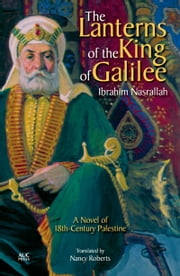 The Lanterns of the King of Galilee: A Novel of 18th-Century Palestine ebook by Ibrahim Nasrallah,Nancy Roberts