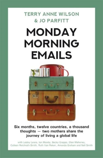Monday Morning Emails: Six Months, Twelve Countries, a Thousand Thoughts - Two Mothers Share the Journey of Living a Global Life ebook by Terry Anne Wilson,Jo Parfitt