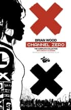 Channel Zero - The Complete Collection ebook by Brian Wood, Various