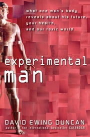 Experimental Man: What One Man's Body Reveals about His Future, Your Health, and Our Toxic World ebook by Duncan, David Ewing