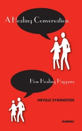 A Healing Conversation - How Healing Happens ebook by Neville Symington