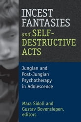 Incest Fantasies and Self-Destructive Acts: Jungian and Post-Jungian Psychotherapy in Adolescence ebook by Sidoli, Mara