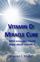 Vitamin D: Miracle Cure ebook by Warren Mudd