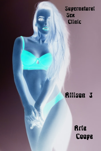 Supernatural Sex Clinic: Allison 3 ebook by Arla Coopa