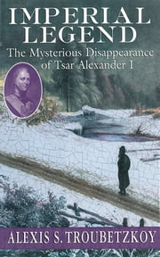 Imperial Legend: The Mysterious Disapperance of Tsar Alexander I ebook by Alexis S. Troubetzkoy
