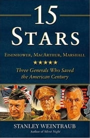 15 Stars - Eisenhower, MacArthur, Marshall: Three Generals Who Saved the American Century ebook by Stanley Weintraub