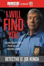 I Will Find You - Solving Killer Cases from My Life Fighting Crime ebook by Detective Lieutenant Joe Kenda