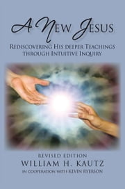 A NEW JESUS - REDISCOVERING HIS DEEPER TEACHINGS THROUGH INTUITIVE INQUIRY—REVISED EDITION ebook by William H. Kautz, Sc.D.