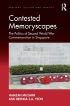 Contested Memoryscapes - The Politics of Second World War Commemoration in Singapore ebook by Hamzah Muzaini, Brenda S.A. Yeoh