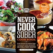 Never Cook Sober Cookbook: From Soused Scrambled Edggs to Kahlua Fudge Brownies, 100 (Fool)Proof Recipes ebook by Stacy Laabs,Sherri Field