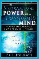 The Supernatural Power of a Transformed Mind: 40-Day Devotional and Personal Journal ebook by Bill Johnson