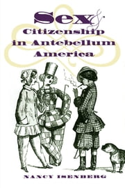 Sex and Citizenship in Antebellum America ebook by Nancy Isenberg