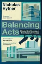 Balancing Acts - Behind the Scenes at the National Theatre ebook by Nicholas Hytner