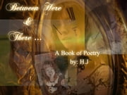 Between Here & There - A Book of Poetry by: ebook by H.J