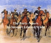 The Forty-Niners, A Chronicle of the California Trail and El Dorado ebook by Stewart Edward White