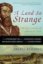 A Land So Strange - The Epic Journey of Cabeza de Vaca ebook by Andrés Reséndez