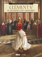 Clément V - Le Sacrifice des Templiers eBook by Bernard Lecomte, France Richemond, Germano Giorgiani