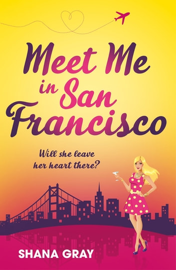 Meet Me In San Francisco - A fabulously fun, escapist, romantic read eBook by Shana Gray