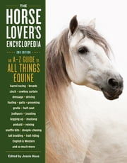 The Horse-Lover's Encyclopedia, 2nd Edition - A–Z Guide to All Things Equine: Barrel Racing, Breeds, Cinch, Cowboy Curtain, Dressage, Driving, Foaling, Gaits, Legging Up, Mustang, Piebald, Reining, Snaffle Bits, Steeple-Chasing, Tail Braiding, Trail Riding, English & Western, and So Much More ebook by Jessie Haas