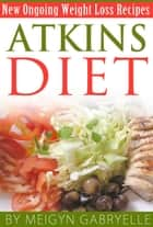 Atkins Diet: Amazing New Ongoing Weight Loss Phase Recipes! ebook by Meigyn Gabryelle