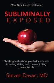 Subliminally Exposed - Shocking truths about your hidden desires in mating, dating and communicating. Use cautiously. ebook by Steven Dayan