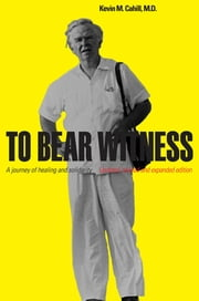 To Bear Witness - A Journey of Healing and Solidarity, Updated, Revised, and Expanded Edition ebook by Kevin M. Cahill, M.D.