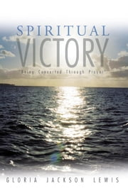"Spiritual Victory - ""Being Converted Through Prayer"" ebook by Gloria Jackson Lewis"
