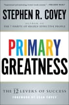 Primary Greatness - The 12 Levers of Success ebook by Stephen R. Covey