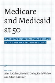 Medicare and Medicaid at 50 - America's Entitlement Programs in the Age of Affordable Care ebook by Alan B. Cohen,David C. Colby,Keith A. Wailoo,Julian E. Zelizer