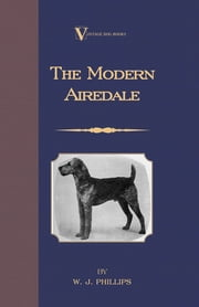 The Modern Airedale Terrier: With Instructions for Stripping the Airedale and Also Training the Airedale for Big Game Hunting. (A Vintage Dog Books Breed Classic) ebook by W. J. Phillips