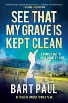 See That My Grave Is Kept Clean - A Tommy Smith High Country Noir, Book Three ebook by Bart Paul