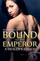 Bound To The Emperor: A Healer's Touch (Part One) ebook by Bethany Rousseau