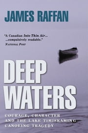 Deep Waters - Courage, Character and the Lake Timiskaming Canoeing Tragedy ebook by James Raffan