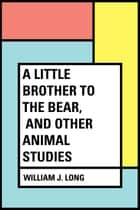 A Little Brother to the Bear, and other Animal Studies ebook by William J. Long