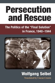 "Persecution and Rescue - The Politics of the ""Final Solution"" in France, 1940-1944 ebook by Wolfgang Seibel"