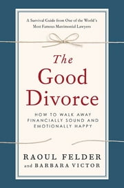 The Good Divorce - How to Walk Away Financially Sound and Emotionally Happy ebook by Raoul Felder,Barbara Victor