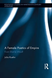 A Female Poetics of Empire - From Eliot to Woolf ebook by Julia Kuehn