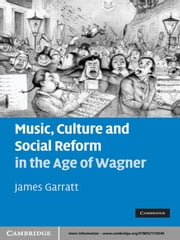 Music, Culture and Social Reform in the Age of Wagner ebook by James Garratt