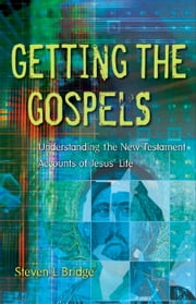 Getting the Gospels - Understanding the New Testament Accounts of Jesus' Life ebook by Steven L. Bridge