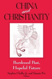 China and Christianity: Burdened Past, Hopeful Future - Burdened Past, Hopeful Future ebook by Stephen Uhalley, Xiaoxin Wu