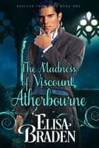 The Madness of Viscount Atherbourne ebook by Elisa Braden