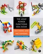 The LEGO Power Functions Idea Book, Volume 1 - Machines and Mechanisms ebook by Yoshihito Isogawa