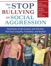 How to Stop Bullying and Social Aggression - Elementary Grade Lessons and Activities That Teach Empathy, Friendship, and Respect ebook by Steve Breakstone,Michael Dreiblatt,Karen Dreiblatt
